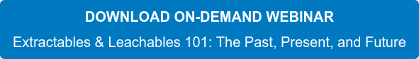 DOWNLOAD ON-DEMAND WEBINAR Extractables & Leachables 101: The Past, Present, and Future